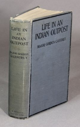 Life in an Indian outpost. GORDON CASSERLY, Major.