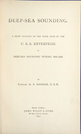 Deep-sea sounding: an account of the work done by the U.S.S. Enterprise in deep-sea sounding during 1883-1886. A. S. BARKER, Capt.