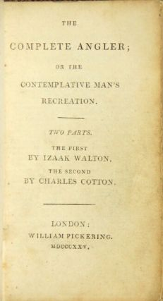 The complete angler or the contemplative man's recreation. Two parts. The first by Izaak Walton, the second by Charles Cotton.