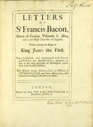 Letters of Sr Francis Bacon, Baron on Verulam, Viscount St. Alban ... written during the reign of King James the First. Now collected, and augmented with several letters and memories, address'd by him to the King and Duke of Buckingham, which were never before published. The whole being illustrated by an historical introduction and some observations, and dispos'd according to the series of time