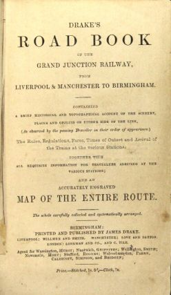 Drake's road book of the Grand junction railway from Liverpool & Manchester to Birmingham. Containing a brief historical and topographical account of the scenery, places and objects on either side of the line, (as observed by the passing traveller in their order of appearance.) The rules, regulations, fares, times of outset and arrival of the trains at the various stations; together with all requisite information for travellers arriving at the various stations; and an accurately engraved map of the entire route...