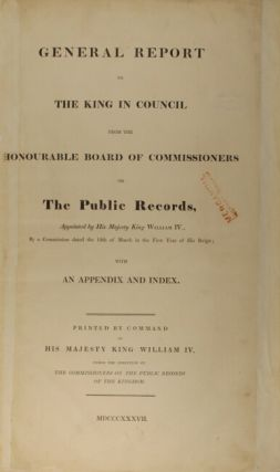 General report to the king in council from the Honourable Board of Commissioners on the Public Records, appointed by His Majesty King William IV., by a commission dated the 12th of March in the first year of his reign; with an appendix and index.