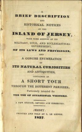 A brief description and historical notices of the island of Jersey, with some account of its military, civil, and ecclesiastical government, of its laws and privileges, and a concise numeration of its natural curiosities and antiquities, contained in a short tour through the different parishes; particularly intended for the use of occasional visitors. A new edition, revised and corrected