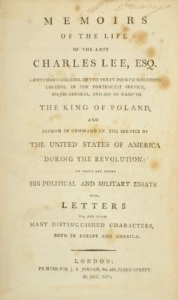Memoirs of the late Charles Lee, Esq. Lieutenant-Colonel of the Forty-Fourth Regiment, Colonel in the Portuguese service, Major-General and Aide-de-Camp to the King of Poland, and second in command in the service of The United States of America during the Revolution: to which are added his political and military essays, also letters to, and from many distinguished characters both in Europe and America.