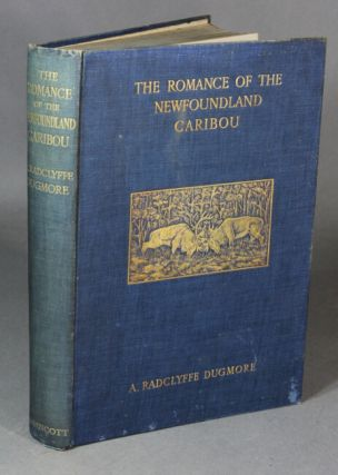 The romance of the Newfoundland caribou. An intimate account of the life of the reindeer of North America. By A.A. Radclyffe Dugmore. A. A. DUGMORE.