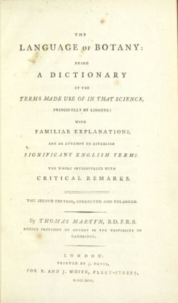 The language of botany: being a dictionary of the terms made use of in that science, principally by Linneus: with familiar explanations and an attempt to establish significant English terms ... the second edition, corrected and enlarged. THOMAS MARTYN.