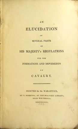 An elucidation of several parts of his majesty's regulations for the formations and movements of cavalry. Army Great Britain.