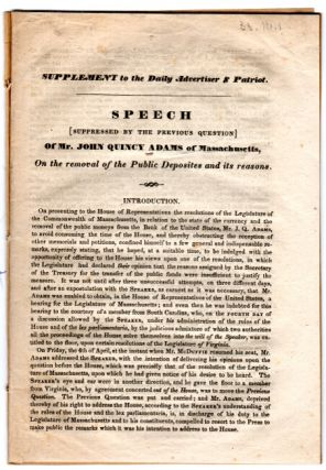 Supplement to the [Boston] Daily Advertiser & Patriot. Speech {suppressed by the previous question} of Mr. John Quincy Adams of Massachusetts, on the removal of the public deposites [sic] and its reasons. JOHN QUINCY ADAMS.