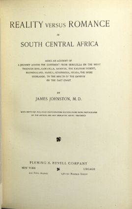 Reality versus romance in central south Africa. Being an account of a journey across the continent from Benguella on the west through Bihe, Ganguella, Barotse, the Kalahari Desert, Mashonaland, Manica, Gorongoza, Nyasa, Shire Highlands to Mouth of Zambesi on the east coast. JAMES JOHNSTON, M. D.