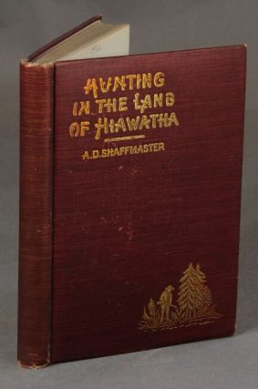 Hunting in the land of Hiawatha. Or the hunting trips of an editor ... illustrations from views taken by the author. A. D. SHAFFMASTER.