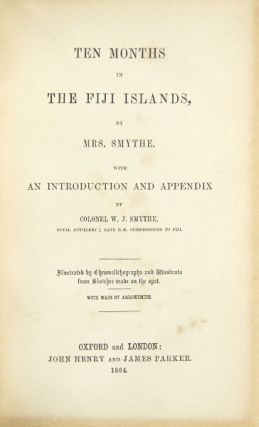 Ten months in the Fiji Islands ... with an introduction and appendix by Colonel W.J. Smythe ... illustrated by chromolithographs and woodcuts from sketches made on the spot. SMYTHE, SARAH MARIA Mrs.