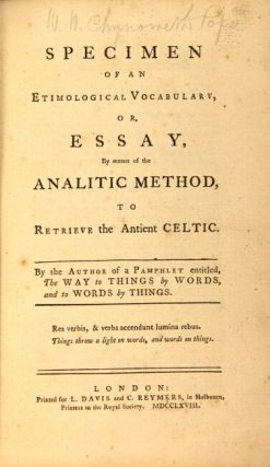 Specimen of an etimological vocabulary, or, essay, by means of the analitic method, to retrieve the antient Celtic. By the author of a pamphlet entitled, The Way to Things by Words and to Words by Things.