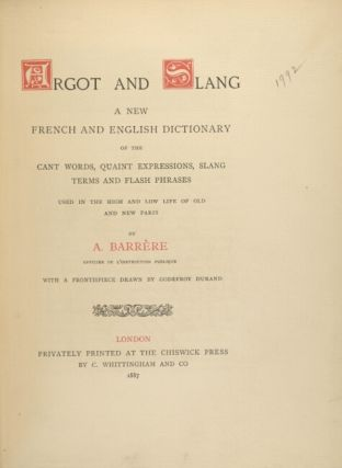 Argot and slang a new French and English dictionary of the cant words, quaint expressions, slang terms and flash phrases used in the high and low life of old and new Paris...