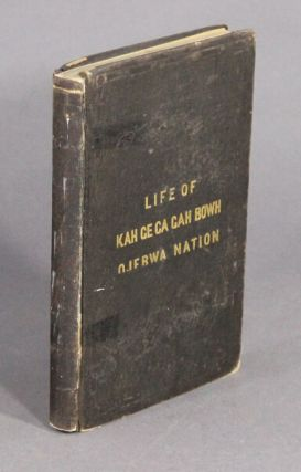 The life, history, and travels, of Kah-ge-ga-gah-bowh (George Copway) a young Indian chief of the Ojebwa nation, a convert to the Christian faith, and a missionary to his people for twelve years; with a sketch of the present state of the Ojebwa nation, in regard to Christianity and their future prospects. Also an appeal, with all the names of the chiefs now living, who have been Christianized, and the missionaries now laboring among them