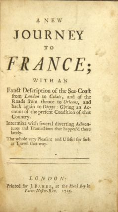 A new journey to France; with an exact description of the seacoast from London to Calais, and of the roads from thence to Orleans, and back again to Dieppe: giving an account of the present condition of that country. Intermixt with several diverting adventures and transactions that happen'd there lately. The whole very pleasant and useful for such as travel that way