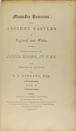 Monastic remains and ancient castles in England and Wales. Drawn on the spot by James Moore, Esq. F.A.S. and executed in aquatinta by G. J. Parkyns. Vol. I [all published]