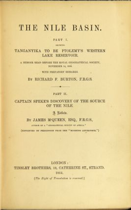 The Nile basin. Part I. Showing Tanganyika to be Ptolemy's western lake reservoir. A memoir read before the Royal Geographical Society, November 14, 1864. With prefatory remarks Part II. Captain Speke's Discovery of the source of the Nile. A review. By James M'Queen. Richard F. Burton.