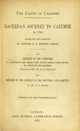 The lands of Cazembe. Lacerda's journey to Cazembe in 1798. Translated and annotated by ... Also Journey of the Pombeiros P. J. Baptista and Amaro Jose, across Africa from Angola to Tette on the Zambese. Translated by B. A. Beadle; and a resume of the journey of MM. Monteiro and Gamitto. By Dr. C. T. Beke. Richard F. Burton, Capt.