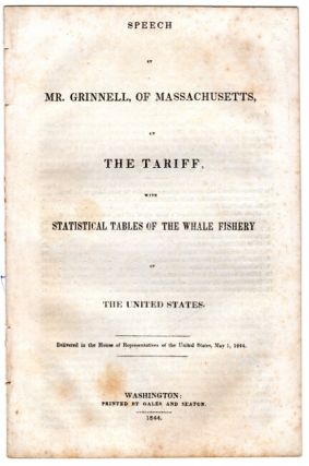 Speech of Mr. Grinnell, of Massachusetts, on the tariff, with statistical tables of the whale fishery of the United States [cover title]. GRINNELL, JOSEPH.