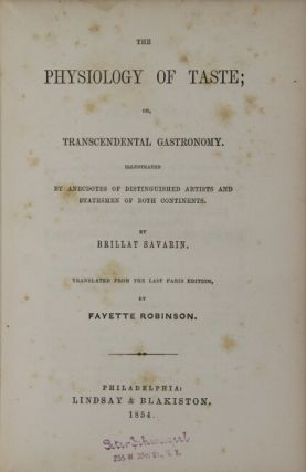 The physiology of taste; or transcendental gastronomy. Illustrated by anecdotes of distinguished artists and statesmen of both continents. Translated from the last Paris edition by Fayette Robinson.