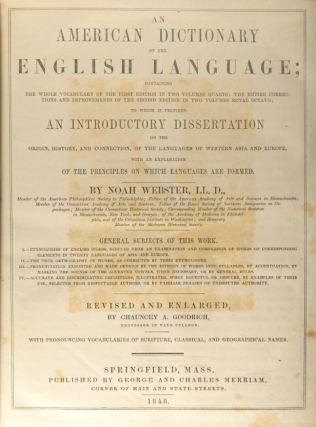 An American dictionary of the English language; containing the whole vocabulary of the first edition in two volumes quarto; the entire corrections and improvements of the second edition in two volumes royal octavo; to which is prefixed and introductory dissertation on the origin, history, and connection of the languages ... Revised and enlarged by Chauncey A. Goodrich.