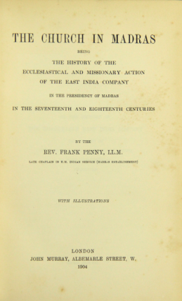 The church in Madras being the history of the ecclesiastical and missionary action of the East India Company ... in the seventeenth and eighteenth centuries