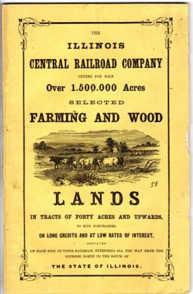 The Illinois Central Railroad Company offers for sale over 1,500,000 acres selected farming and wood lands in tracts of forty acres and upwards, to suit purchasers on long credits and at low rates of interest : situated on each side of their railroad, extending all the way from the extreme north to the south of the state of Illinois. Illinois Central Railroad Company.