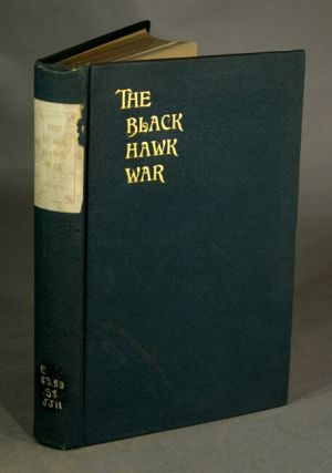 The Black Hawk War including a review of Black Hawk's life. FRANK E. STEVENS.