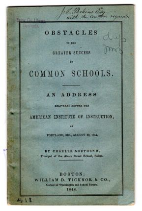 Obstacles to the greater success of common schools. An address delivered before the American Institute of Instruction, at Portland, ME. CHARLES NORTHEND.