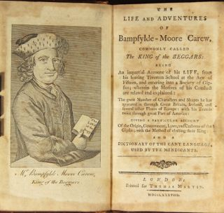 The life and adventures of Bampfylde-Moore Carew, commonly call the king of the beggars: being an impartial account of his life, from his leaving Tiverton School at the age of fifteen, and entering into a society of Gipsies … with his travels twice through a great part of America: giving a particular account of the origin, government, laws and customs of the Gipsies; with the method of electing their King; and a dictionary of the cant language, used by the mendicants. BAMPFYLDE-MOORE CAREW.