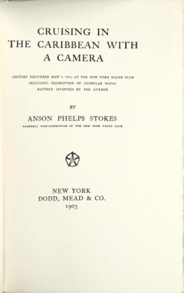 Cruising in the Caribbean with a camera. Lecture delivered May 7, 1903, at the New York Yacht Club including description of globular naval battery invented by the author. ANSON PHELPS STOKES.