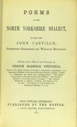 Poems in the North Yorkshire dialect, by the late John Castillo, journeyman stonemason and Wesleyan revivalist. Edited, with a memoir and glossary, by George Markham Tweddell. JOHN CASTILLO.