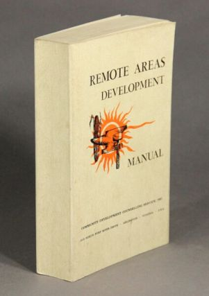 Remote areas development manual: dedicated to improved living standards and economic growth of remote areas populations throughout the world. Compiled by field personnel. Community Development Counselling Service.