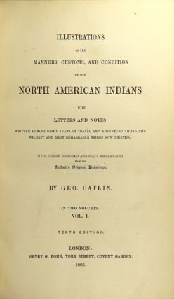 Illustrations of the manners, customs, and condition of the North American Indians with letters and notes written during eight years of travel and adventure among the wildest and most remarkable tribes now existing. With three hundred and sixty engravings from the author's original drawings ...Tenth edition. George Catlin.