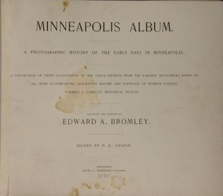 Minneapolis album. A photographic history of the early days in Minneapolis. A collection of views illustrated of the city's growth from the earliest settlement down to 1880, with accompanying descriptive matter and portraits of pioneer citizens, forming a complete historical picture...Edited by H.C. Chapin