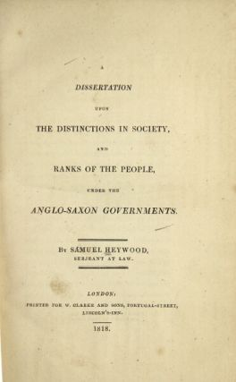 A dissertation upon the distinctions in society, and ranks of the people, under the Anglo-Saxon governments. Samuel Heywood.