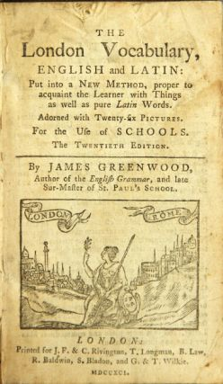 The London vocabulary, English and Latin: put into a new method … adorned with twenty-six pictures. For the use of schools. The twentieth edition. JAMES GREENWOOD.