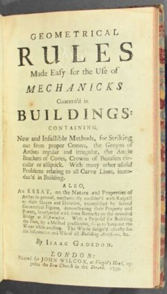 Geometrical rules made easy for the use of mechanicks concern'd in buildings: containing new and infallible methods ... Also, an essay, on the nature and properties of arches. Isaac Gadsdon.