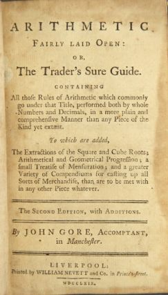 Arithmetic fairly laid open: or, the trader's sure guide. Containing all those rules of arithmetic which commonly go under that title, performed both by whole numbers and decimals ... The second edition, with additions. By John Gore, accomptant, in Manchester. JOHN GORE.