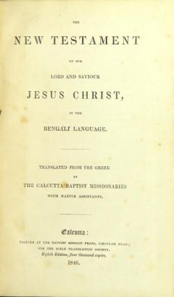The New Testament of our Lord and Saviour Jesus Christ, in the Bengali language. Translated from the Greek by the Calcutta Baptist missionaries with native assistants