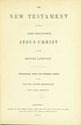 The New Testament of our Lord and Saviour Jesus Christ in the Bengali language. Translated from the original Greek by the Calcutta Baptist missionaries with native assistants