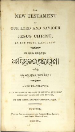 The New Testament of our Lord and Saviour Jesus Christ, in the Oriya language...A new translation, with the former versions in Bengali, and Oriya diligently compared and revised, by the Orissa Baptist missionaries