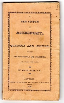 A new system of astronomy, in question and answer, for the use of schools and academies, illustrated with plates. Alvah Clark, A. B.