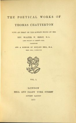 The poetical works of Thomas Chatterton with an essay on the Rowley poems by the Rev. Walter Skeat ... and a memoir by Edward Bell. Thomas Chatterton.