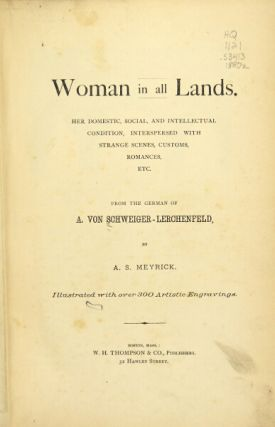 Woman in all lands. Her domestic, social and intellectual condition, interspersed with strange scenes, customs, romances, etc. Translated by A. S. Meyrick. A. Von Schweiger-lerchenfeld.