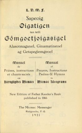 L. D. M. F. Sapeoig oigatigen tan tetli gomgoetjoigasigel. Alasotmaganel, ginamatineoel ag getapegiemgeoel ... Manual of prayers, instructions, psalms & hymns in Micmac ideograms ... new edition