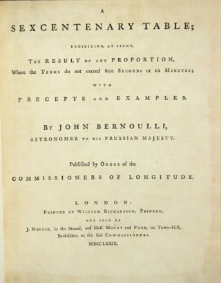 A sexcentenary table; exhibiting, at sight, the result of any proportion, where the terms do not exceed six hundred seconds or 10 minutes; with precepts and examples ... Published by order of the Commissioners of Longitude. John Bernoulli.