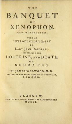The banquet of Xenophon. Done from the Greek, with an essay to Lady Jean Douglass, concerning the doctrine, and death of Socrates. By James Welwood, M. D. Xenophon.