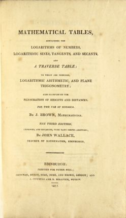 Mathematical tables, containing the logarithms of numbers, logarithmic sines, tangents, and secants, and a traverse table; to which are prefixed, logarithmic arithmetic, and plane trigonometry ; also examples on the mensuration of heights and distances. For the use of schools. The third edition, improved and enlarged, with many useful additions, by John Wallace, teacher of mathematics, Edinburgh. John Brown.