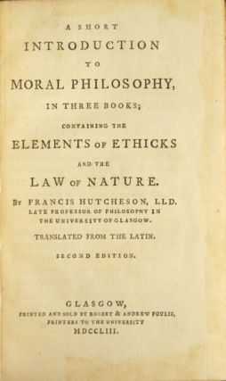 A short introduction to moral philosophy, in three books; containing the elements of ethicks and the law of nature... translated from the Latin. Second edition. Francis Hutcheson.
